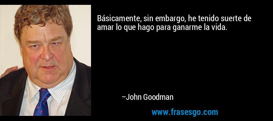 Básicamente, sin embargo, he tenido suerte de amar lo que hago para ganarme la vida. – John Goodman