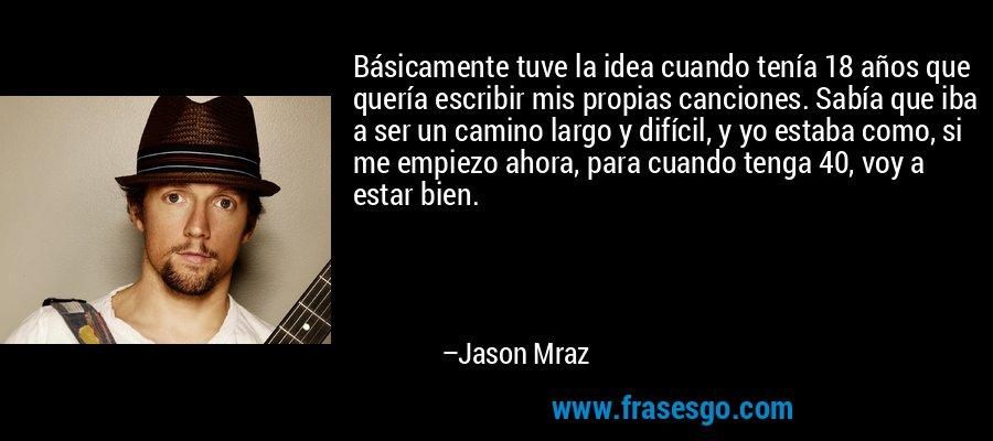 Básicamente tuve la idea cuando tenía 18 años que quería escribir mis propias canciones. Sabía que iba a ser un camino largo y difícil, y yo estaba como, si me empiezo ahora, para cuando tenga 40, voy a estar bien. – Jason Mraz