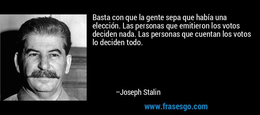 Basta con que la gente sepa que había una elección. Las personas que emitieron los votos deciden nada. Las personas que cuentan los votos lo deciden todo. – Joseph Stalin