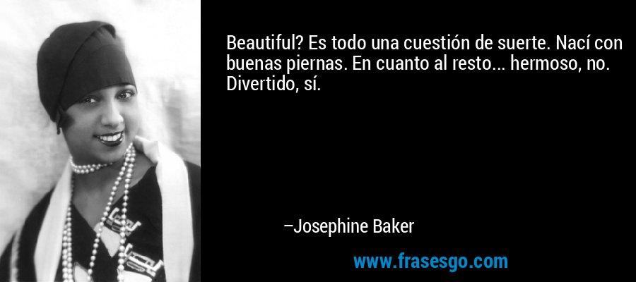 Beautiful? Es todo una cuestión de suerte. Nací con buenas piernas. En cuanto al resto... hermoso, no. Divertido, sí. – Josephine Baker