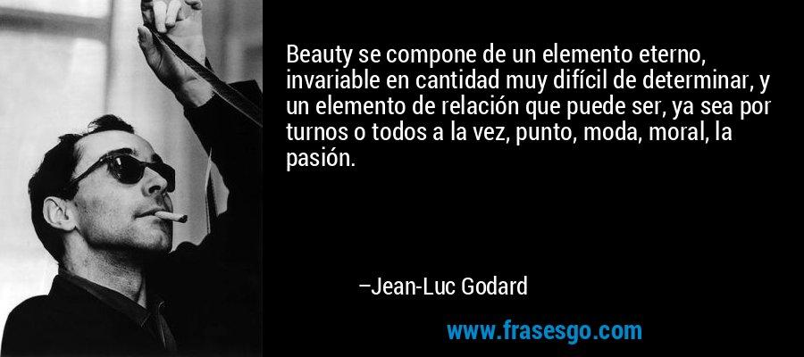 Beauty se compone de un elemento eterno, invariable en cantidad muy difícil de determinar, y un elemento de relación que puede ser, ya sea por turnos o todos a la vez, punto, moda, moral, la pasión. – Jean-Luc Godard