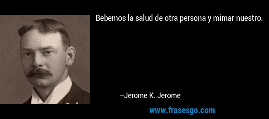 Bebemos la salud de otra persona y mimar nuestro. – Jerome K. Jerome