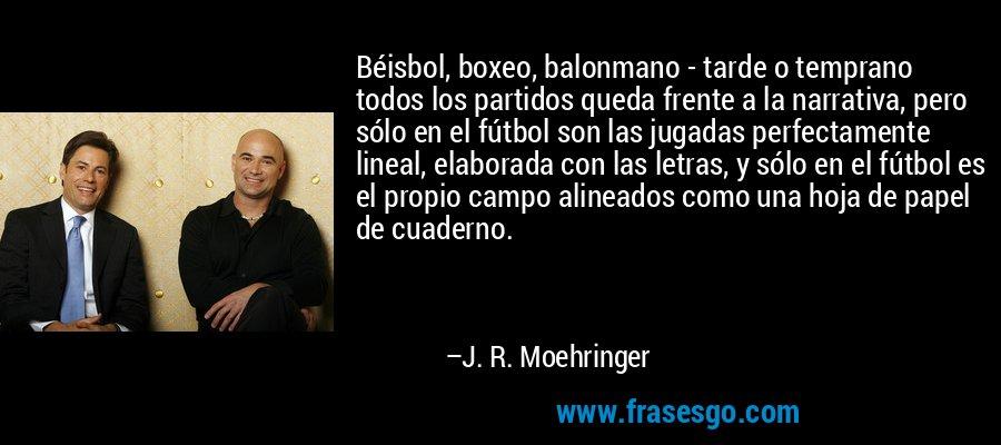Béisbol, boxeo, balonmano - tarde o temprano todos los partidos queda frente a la narrativa, pero sólo en el fútbol son las jugadas perfectamente lineal, elaborada con las letras, y sólo en el fútbol es el propio campo alineados como una hoja de papel de cuaderno. – J. R. Moehringer
