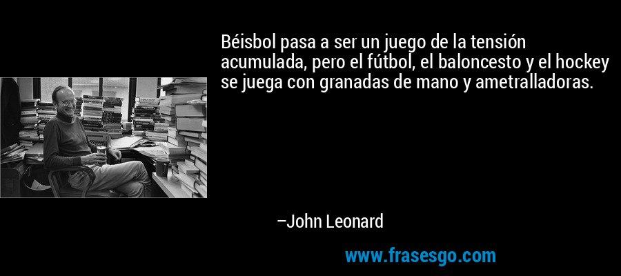 Béisbol pasa a ser un juego de la tensión acumulada, pero el fútbol, el baloncesto y el hockey se juega con granadas de mano y ametralladoras. – John Leonard