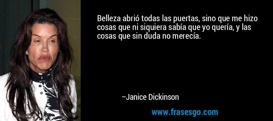 Belleza abrió todas las puertas, sino que me hizo cosas que ni siquiera sabía que yo quería, y las cosas que sin duda no merecía. – Janice Dickinson