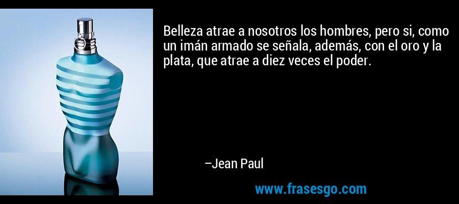 Belleza atrae a nosotros los hombres, pero si, como un imán armado se señala, además, con el oro y la plata, que atrae a diez veces el poder. – Jean Paul
