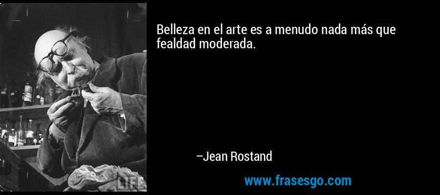Belleza en el arte es a menudo nada más que fealdad moderada. – Jean Rostand