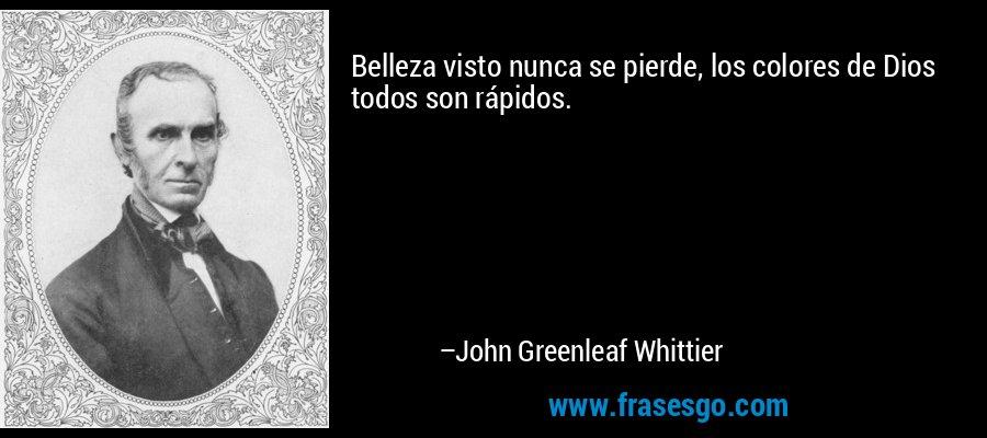 Belleza visto nunca se pierde, los colores de Dios todos son rápidos. – John Greenleaf Whittier