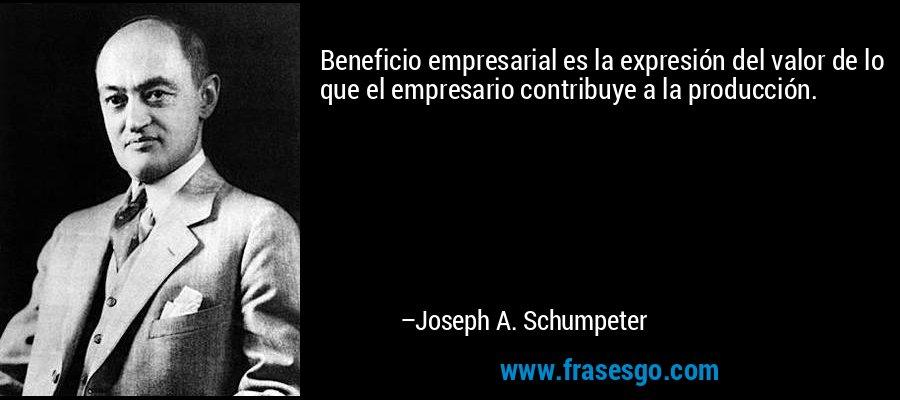 Beneficio empresarial es la expresión del valor de lo que el empresario contribuye a la producción. – Joseph A. Schumpeter