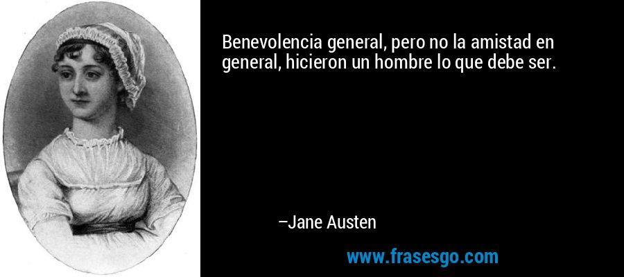 Benevolencia general, pero no la amistad en general, hicieron un hombre lo que debe ser. – Jane Austen