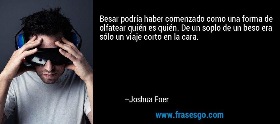Besar podría haber comenzado como una forma de olfatear quién es quién. De un soplo de un beso era sólo un viaje corto en la cara. – Joshua Foer