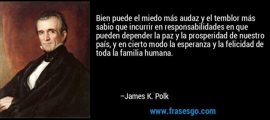 Bien puede el miedo más audaz y el temblor más sabio que incurrir en responsabilidades en que pueden depender la paz y la prosperidad de nuestro país, y en cierto modo la esperanza y la felicidad de toda la familia humana. – James K. Polk