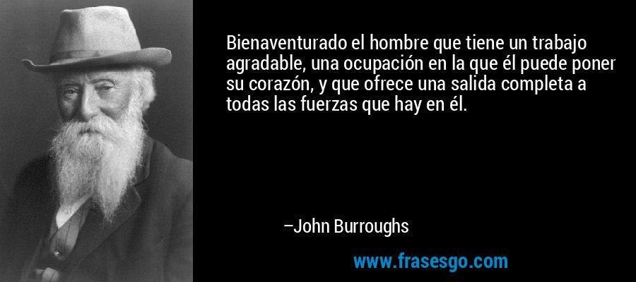 Bienaventurado el hombre que tiene un trabajo agradable, una ocupación en la que él puede poner su corazón, y que ofrece una salida completa a todas las fuerzas que hay en él. – John Burroughs