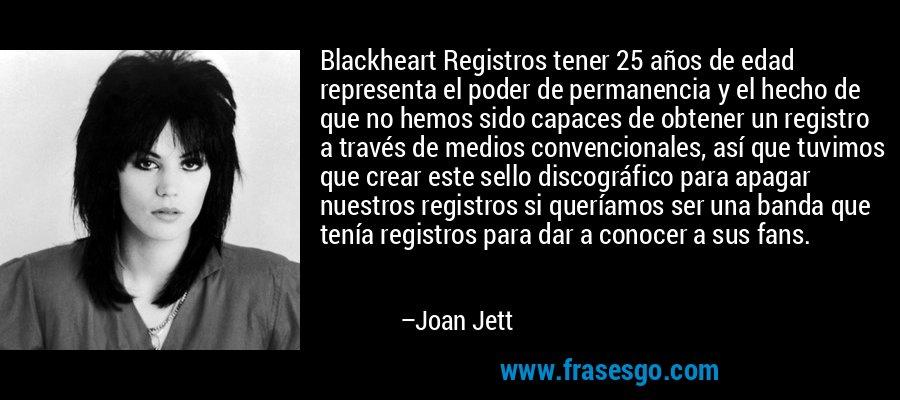 Blackheart Registros tener 25 años de edad representa el poder de permanencia y el hecho de que no hemos sido capaces de obtener un registro a través de medios convencionales, así que tuvimos que crear este sello discográfico para apagar nuestros registros si queríamos ser una banda que tenía registros para dar a conocer a sus fans. – Joan Jett