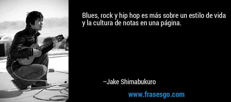 Blues, rock y hip hop es más sobre un estilo de vida y la cultura de notas en una página. – Jake Shimabukuro