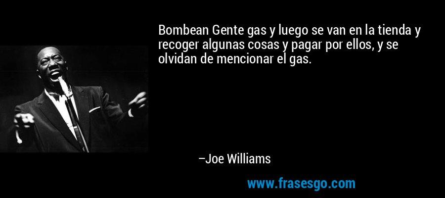 Bombean Gente gas y luego se van en la tienda y recoger algunas cosas y pagar por ellos, y se olvidan de mencionar el gas. – Joe Williams