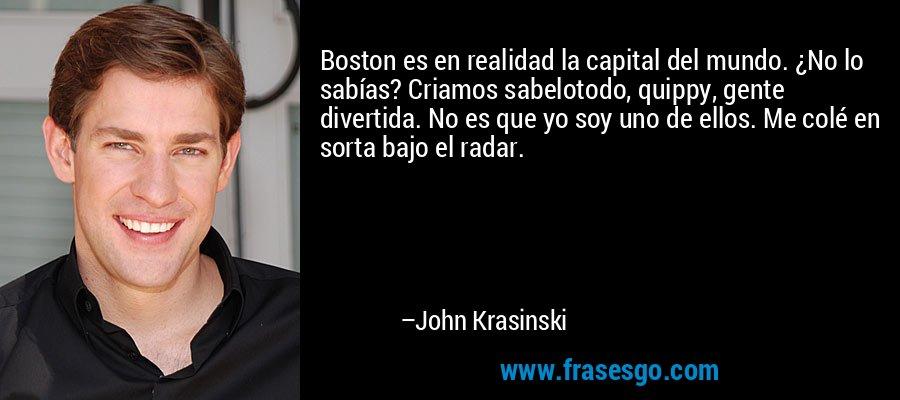 Boston es en realidad la capital del mundo. ¿No lo sabías? Criamos sabelotodo, quippy, gente divertida. No es que yo soy uno de ellos. Me colé en sorta bajo el radar. – John Krasinski