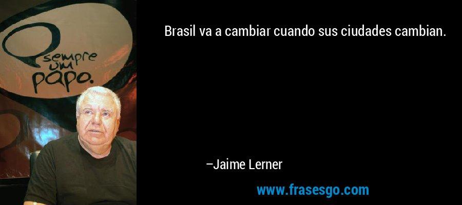 Brasil va a cambiar cuando sus ciudades cambian. – Jaime Lerner