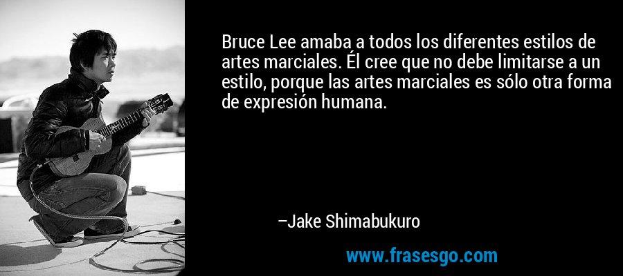 Bruce Lee amaba a todos los diferentes estilos de artes marciales. Él cree que no debe limitarse a un estilo, porque las artes marciales es sólo otra forma de expresión humana. – Jake Shimabukuro