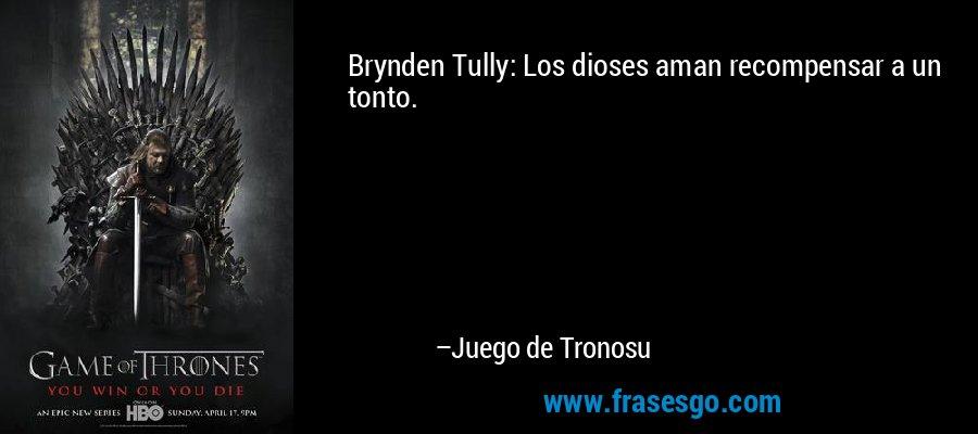 Brynden Tully: Los dioses aman recompensar a un tonto. – Juego de Tronosu