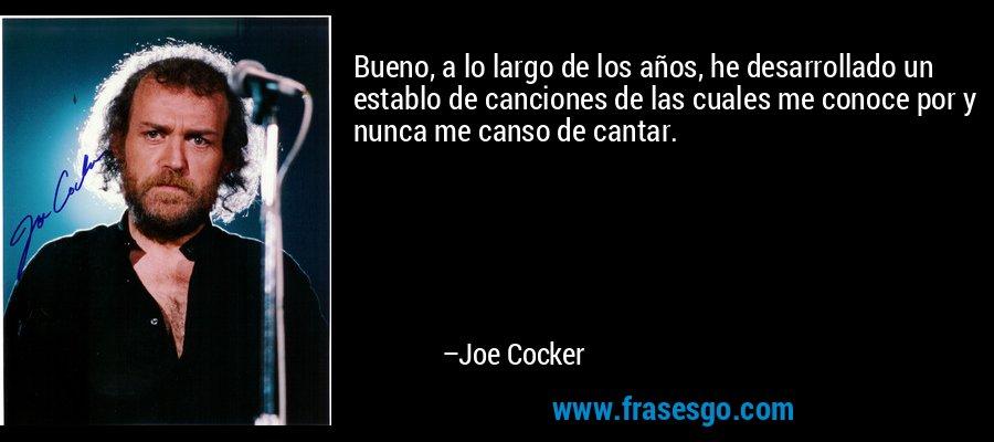 Bueno, a lo largo de los años, he desarrollado un establo de canciones de las cuales me conoce por y nunca me canso de cantar. – Joe Cocker