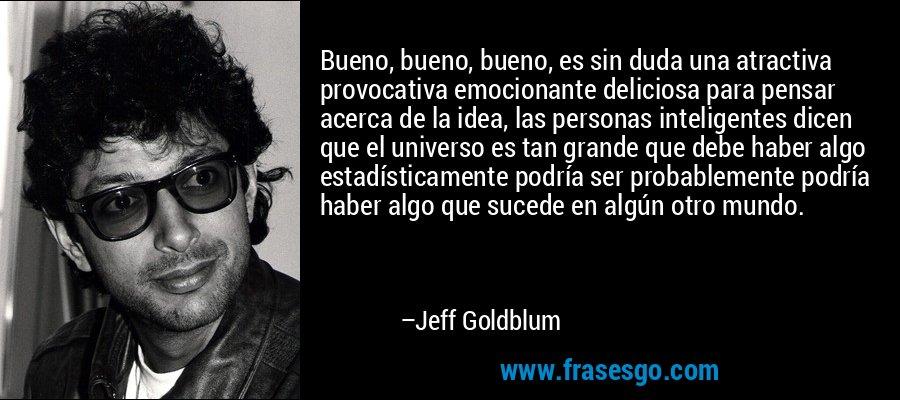 Bueno, bueno, bueno, es sin duda una atractiva provocativa emocionante deliciosa para pensar acerca de la idea, las personas inteligentes dicen que el universo es tan grande que debe haber algo estadísticamente podría ser probablemente podría haber algo que sucede en algún otro mundo. – Jeff Goldblum