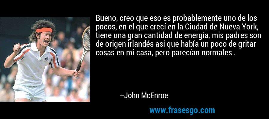 Bueno, creo que eso es probablemente uno de los pocos, en el que crecí en la Ciudad de Nueva York, tiene una gran cantidad de energía, mis padres son de origen irlandés así que había un poco de gritar cosas en mi casa, pero parecían normales . – John McEnroe
