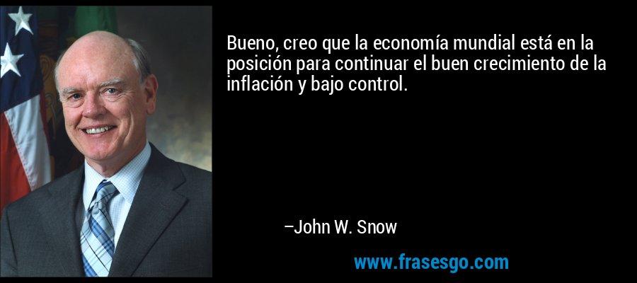 Bueno, creo que la economía mundial está en la posición para continuar el buen crecimiento de la inflación y bajo control. – John W. Snow