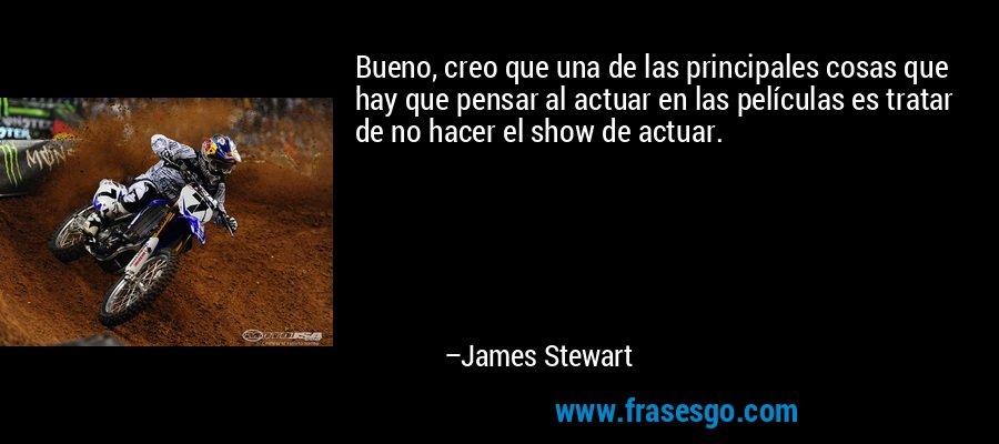 Bueno, creo que una de las principales cosas que hay que pensar al actuar en las películas es tratar de no hacer el show de actuar. – James Stewart