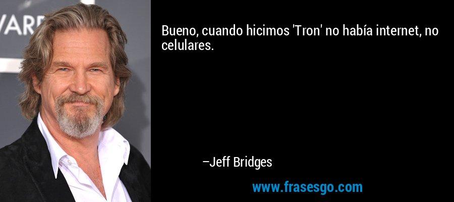 Bueno, cuando hicimos 'Tron' no había internet, no celulares. – Jeff Bridges