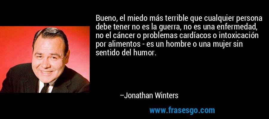 Bueno, el miedo más terrible que cualquier persona debe tener no es la guerra, no es una enfermedad, no el cáncer o problemas cardíacos o intoxicación por alimentos - es un hombre o una mujer sin sentido del humor. – Jonathan Winters