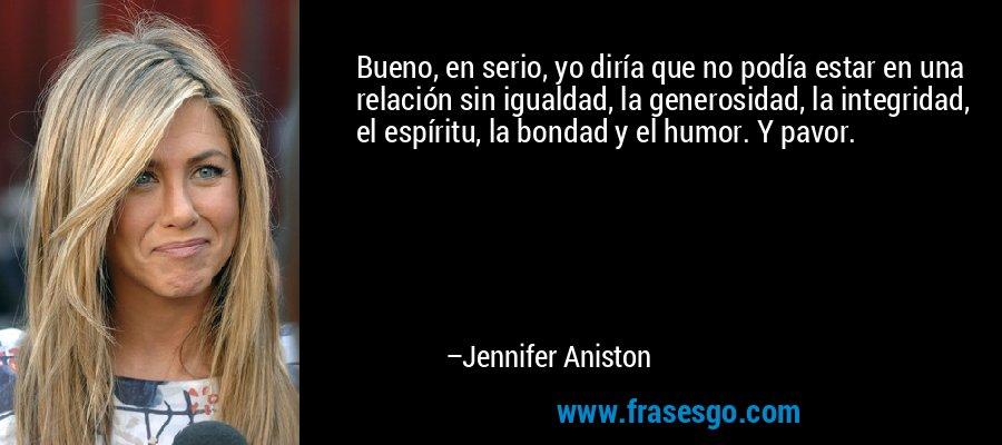 Bueno, en serio, yo diría que no podía estar en una relación sin igualdad, la generosidad, la integridad, el espíritu, la bondad y el humor. Y pavor. – Jennifer Aniston