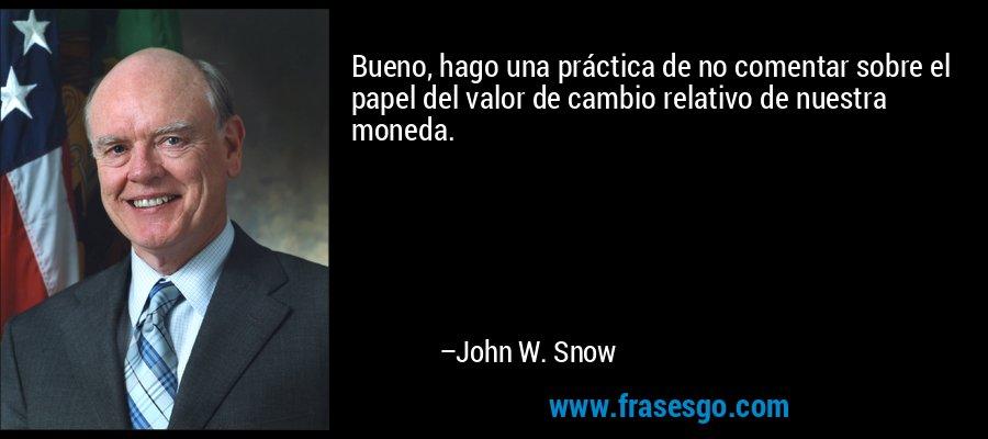 Bueno, hago una práctica de no comentar sobre el papel del valor de cambio relativo de nuestra moneda. – John W. Snow