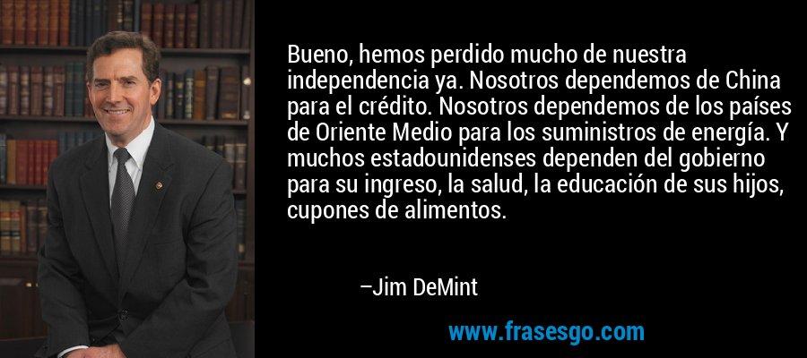 Bueno, hemos perdido mucho de nuestra independencia ya. Nosotros dependemos de China para el crédito. Nosotros dependemos de los países de Oriente Medio para los suministros de energía. Y muchos estadounidenses dependen del gobierno para su ingreso, la salud, la educación de sus hijos, cupones de alimentos. – Jim DeMint