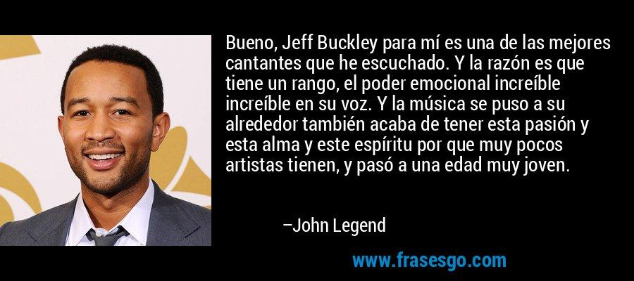 Bueno, Jeff Buckley para mí es una de las mejores cantantes que he escuchado. Y la razón es que tiene un rango, el poder emocional increíble increíble en su voz. Y la música se puso a su alrededor también acaba de tener esta pasión y esta alma y este espíritu por que muy pocos artistas tienen, y pasó a una edad muy joven. – John Legend
