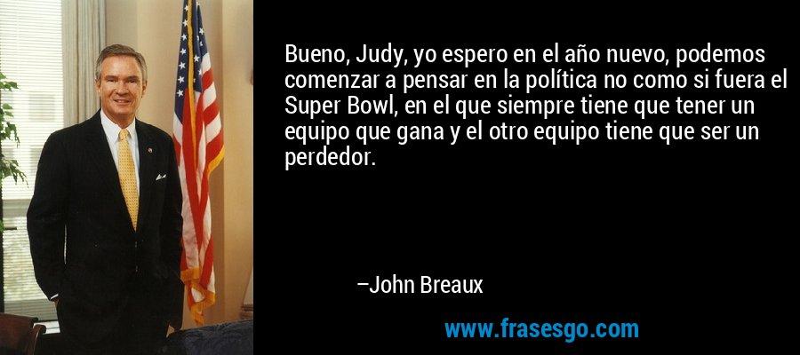 Bueno, Judy, yo espero en el año nuevo, podemos comenzar a pensar en la política no como si fuera el Super Bowl, en el que siempre tiene que tener un equipo que gana y el otro equipo tiene que ser un perdedor. – John Breaux