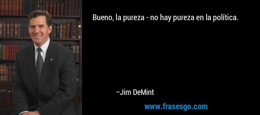 Bueno, la pureza - no hay pureza en la política. – Jim DeMint