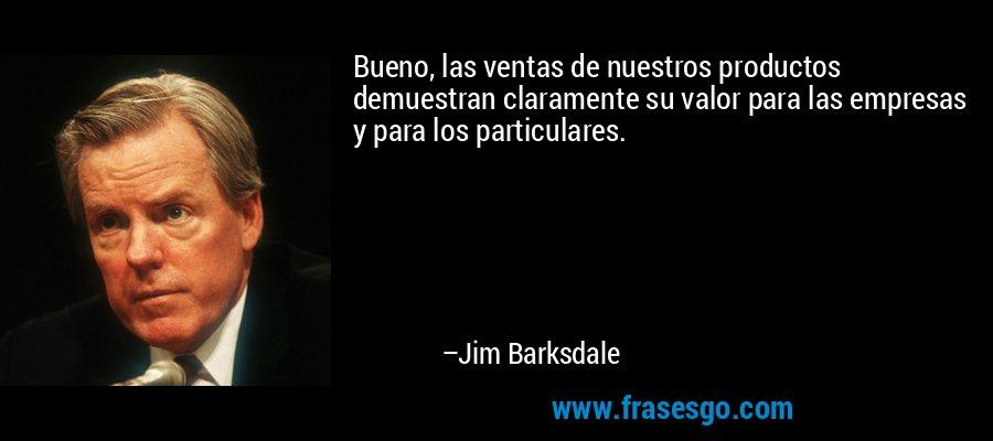 Bueno, las ventas de nuestros productos demuestran claramente su valor para las empresas y para los particulares. – Jim Barksdale
