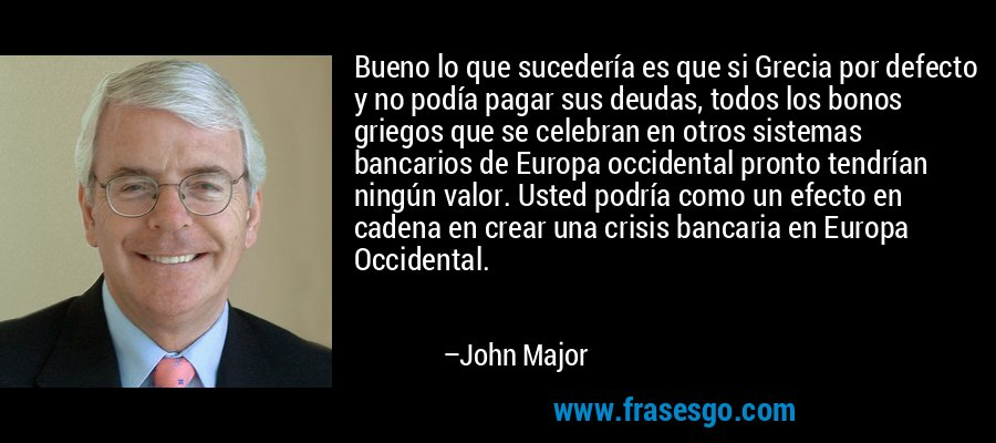 Bueno lo que sucedería es que si Grecia por defecto y no podía pagar sus deudas, todos los bonos griegos que se celebran en otros sistemas bancarios de Europa occidental pronto tendrían ningún valor. Usted podría como un efecto en cadena en crear una crisis bancaria en Europa Occidental. – John Major