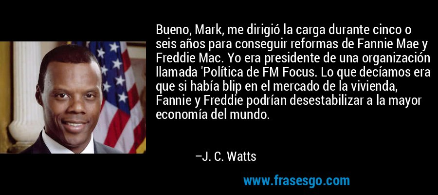 Bueno, Mark, me dirigió la carga durante cinco o seis años para conseguir reformas de Fannie Mae y Freddie Mac. Yo era presidente de una organización llamada 'Política de FM Focus. Lo que decíamos era que si había blip en el mercado de la vivienda, Fannie y Freddie podrían desestabilizar a la mayor economía del mundo. – J. C. Watts
