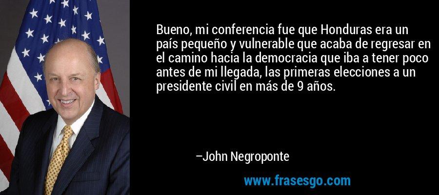 Bueno, mi conferencia fue que Honduras era un país pequeño y vulnerable que acaba de regresar en el camino hacia la democracia que iba a tener poco antes de mi llegada, las primeras elecciones a un presidente civil en más de 9 años. – John Negroponte