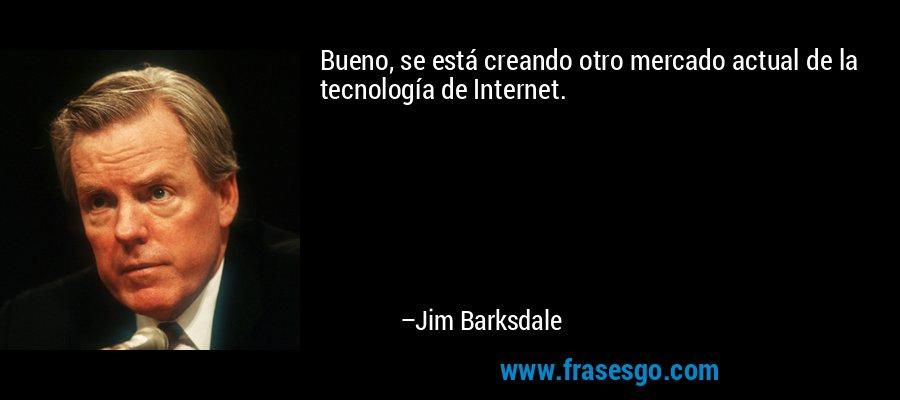 Bueno, se está creando otro mercado actual de la tecnología de Internet. – Jim Barksdale