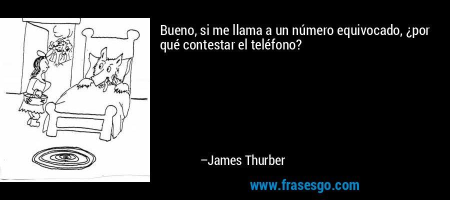 Bueno, si me llama a un número equivocado, ¿por qué contestar el teléfono? – James Thurber