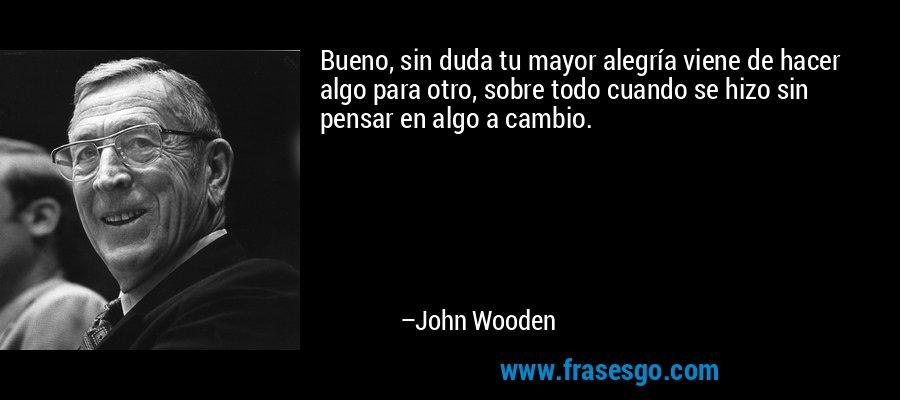 Bueno, sin duda tu mayor alegría viene de hacer algo para otro, sobre todo cuando se hizo sin pensar en algo a cambio. – John Wooden