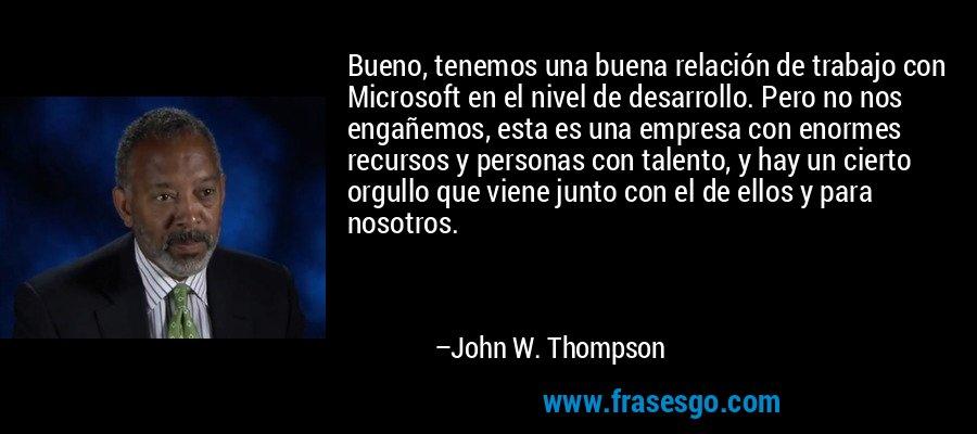 Bueno, tenemos una buena relación de trabajo con Microsoft en el nivel de desarrollo. Pero no nos engañemos, esta es una empresa con enormes recursos y personas con talento, y hay un cierto orgullo que viene junto con el de ellos y para nosotros. – John W. Thompson