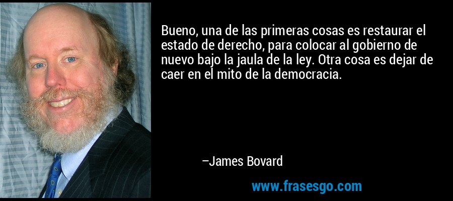 Bueno, una de las primeras cosas es restaurar el estado de derecho, para colocar al gobierno de nuevo bajo la jaula de la ley. Otra cosa es dejar de caer en el mito de la democracia. – James Bovard