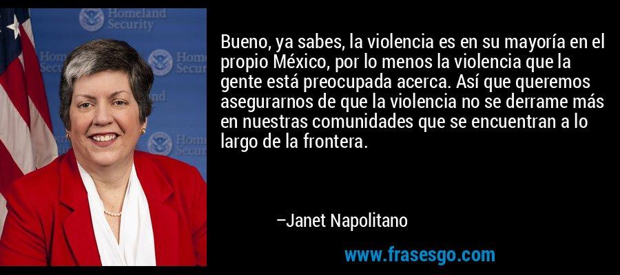 Bueno, ya sabes, la violencia es en su mayoría en el propio México, por lo menos la violencia que la gente está preocupada acerca. Así que queremos asegurarnos de que la violencia no se derrame más en nuestras comunidades que se encuentran a lo largo de la frontera. – Janet Napolitano