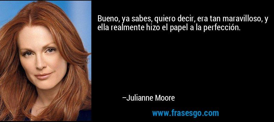 Bueno, ya sabes, quiero decir, era tan maravilloso, y ella realmente hizo el papel a la perfección. – Julianne Moore