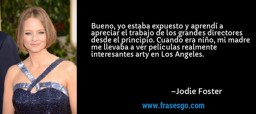 Bueno, yo estaba expuesto y aprendí a apreciar el trabajo de los grandes directores desde el principio. Cuando era niño, mi madre me llevaba a ver películas realmente interesantes arty en Los Angeles. – Jodie Foster