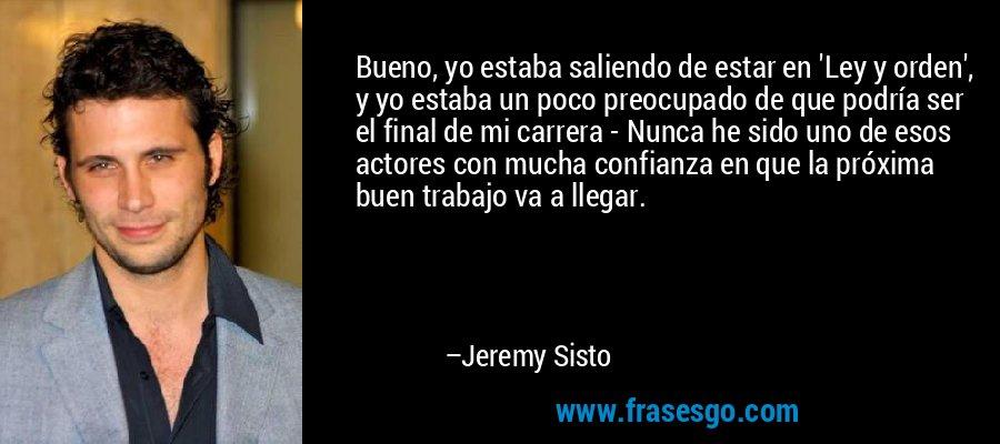 Bueno, yo estaba saliendo de estar en 'Ley y orden', y yo estaba un poco preocupado de que podría ser el final de mi carrera - Nunca he sido uno de esos actores con mucha confianza en que la próxima buen trabajo va a llegar. – Jeremy Sisto